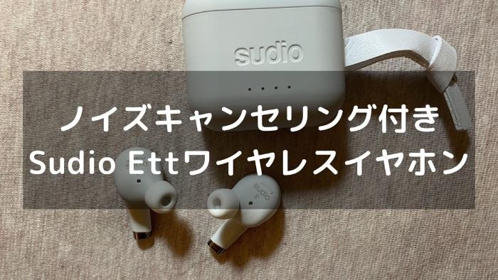 Sudio Ett(エット)レビュー|ノイズキャンセリング機能付きワイヤレスイヤホン